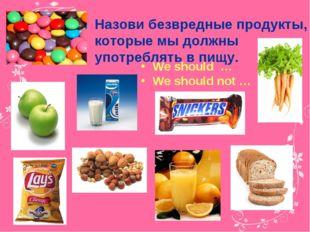 Назови безвредные продукты, которые мы должны употреблять в пищу. We should …