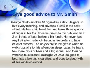 Give good advice to Mr. Smith George Smith smokes 40 cigarettes a day. He get