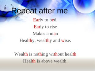 Repeat after me Early to bed, Early to rise Makes a man Healthy, wealthy and