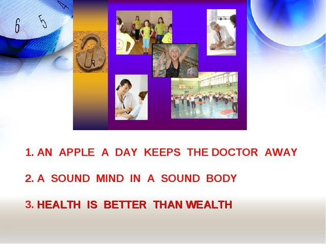 1. AN APPLE A DAY KEEPS THE DOCTOR AWAY 2. A SOUND MIND IN A SOUND BODY 3. HE...