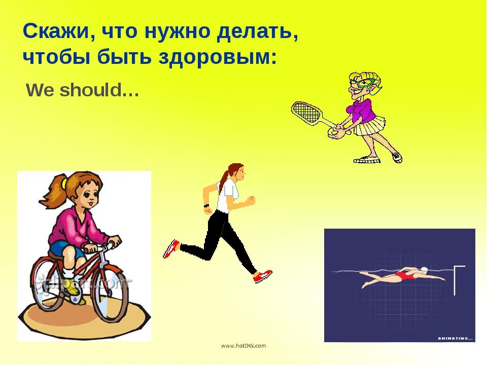 Скажи, что нужно делать, чтобы быть здоровым: We should…
