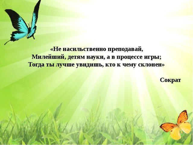 «Не насильственно преподавай, Милейший, детям науки, а в процессе игры; Тогда...