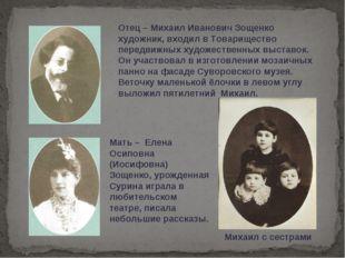 Отец – Михаил Иванович Зощенко художник, входил в Товарищество передвижных ху