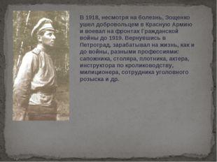В 1918, несмотря на болезнь, Зощенко ушел добровольцем в Красную Армию и воев