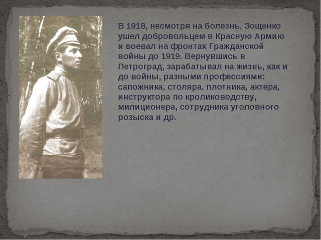 В 1918, несмотря на болезнь, Зощенко ушел добровольцем в Красную Армию и воев...