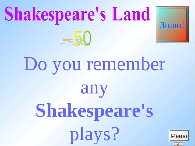 Do you remember any Shakespeare's plays? Меню Знаю!