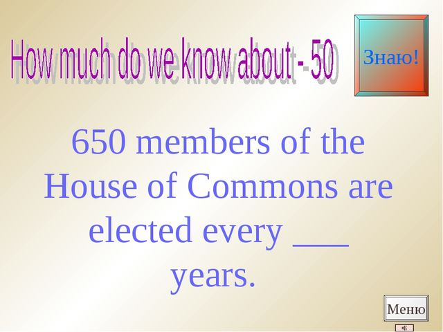 650 members of the House of Commons are elected every ___ years. Меню Знаю!