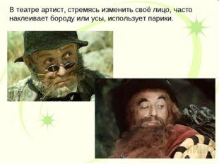 В театре артист, стремясь изменить своё лицо, часто наклеивает бороду или усы