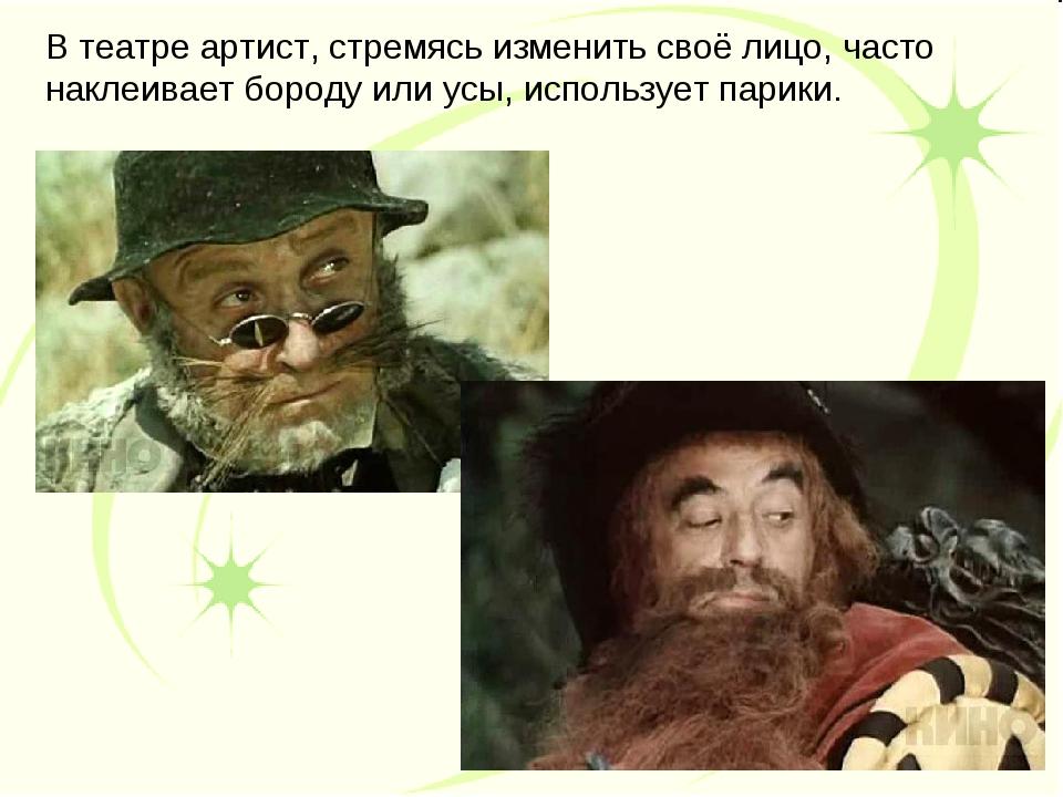 В театре артист, стремясь изменить своё лицо, часто наклеивает бороду или усы...