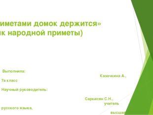 «Приметами домок держится» (Язык народной приметы) Выполнила: Казачкина А.,