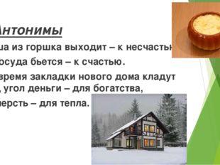 Антонимы Каша из горшка выходит – к несчастью, а посуда бьется – к счастью.