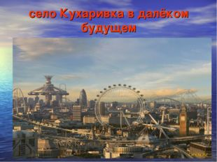 село Кухаривка в далёком будущем