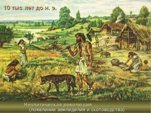 10 тыс. лет до н. э. Неолитическая революция (появление земледелия и скотовод
