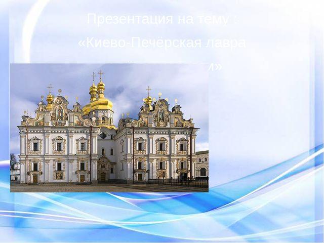 Презентация на тему : «Киево-Печёрская лавра и её основатели» Осипова Олеся А...