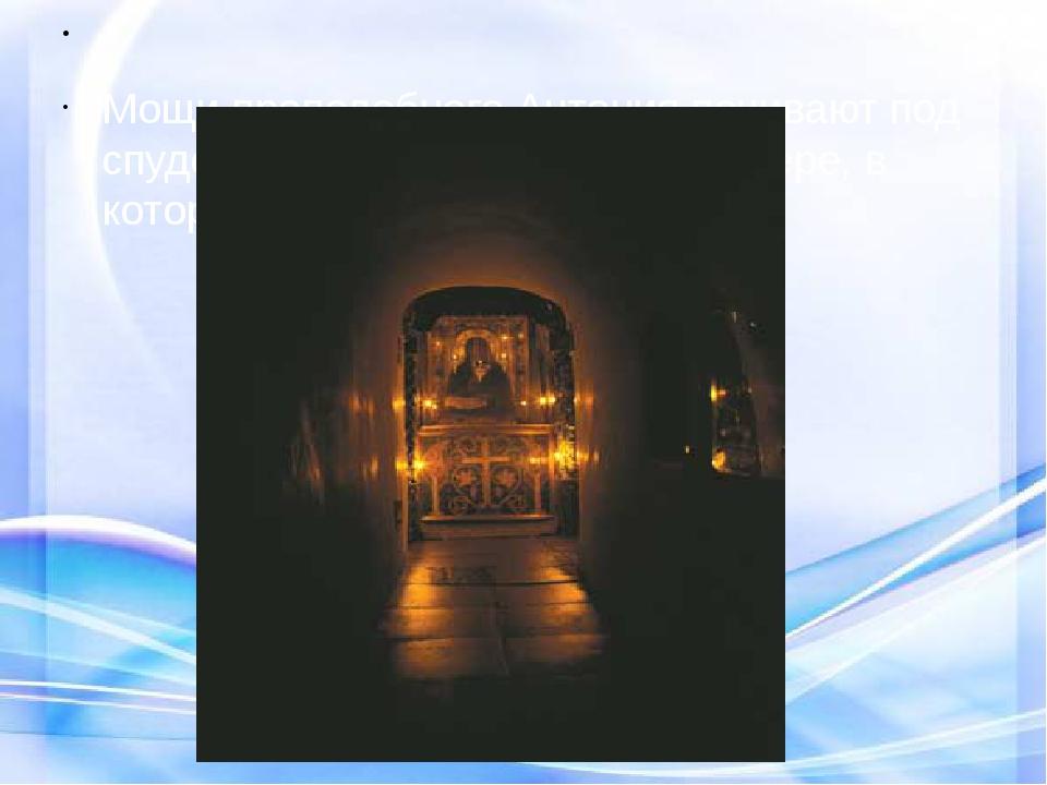 Мощи преподобного Антония почивают под спудом, то есть скрыто, в той пещере...