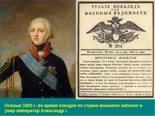 Осенью 1825 г. во время поездки по стране внезапно заболел и умер император А
