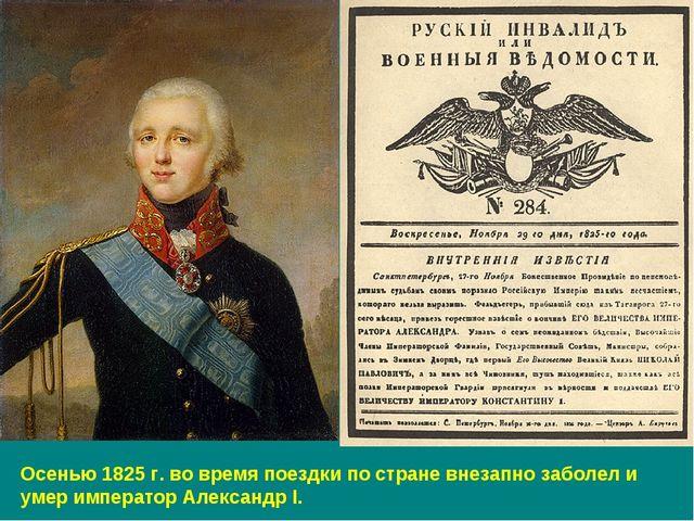 Осенью 1825 г. во время поездки по стране внезапно заболел и умер император А...
