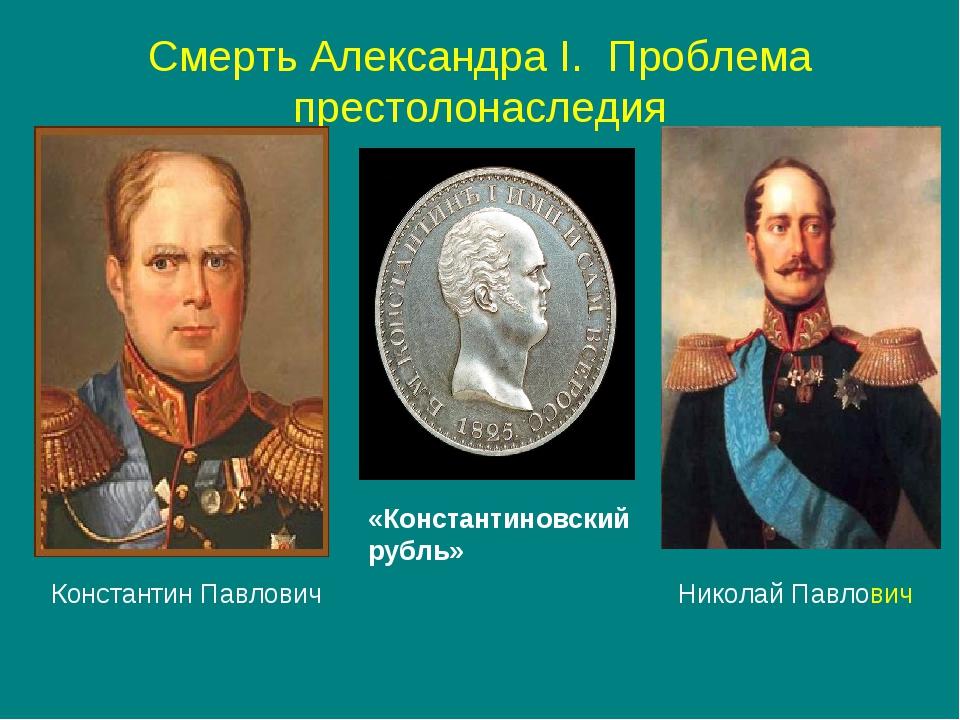 Смерть Александра I. Проблема престолонаследия «Константиновский рубль» Конст...