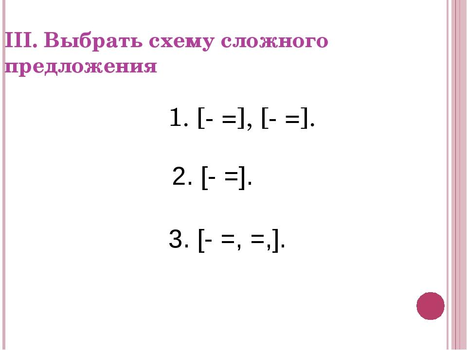 III. Выбрать схему сложного предложения 1. [- =], [- =]. 2. [- =]. 3. [- =, =...