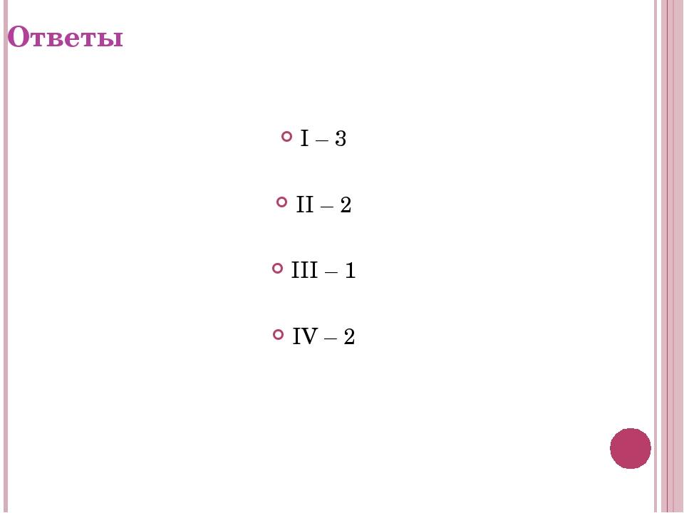 Ответы I – 3 II – 2 III – 1 IV – 2