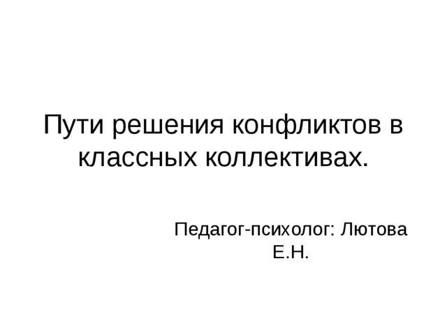 Пути решения конфликтов в классных коллективах. Педагог-психолог: Лютова Е.Н.