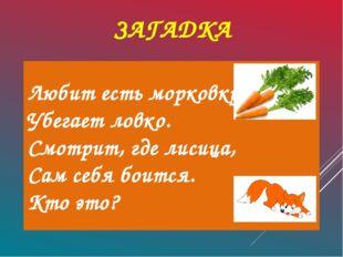 ЗАГАДКА Любит есть морковку, Убегает ловко. Смотрит, где лисица, Сам себя бо