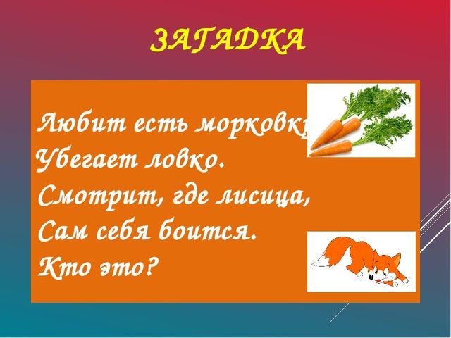 ЗАГАДКА Любит есть морковку, Убегает ловко. Смотрит, где лисица, Сам себя бо...