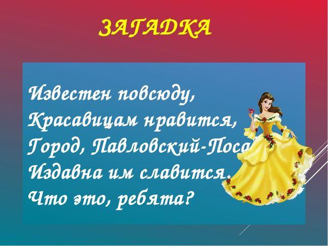 ЗАГАДКА Известен повсюду, Красавицам нравится, Город, Павловский-Посад, Изда...