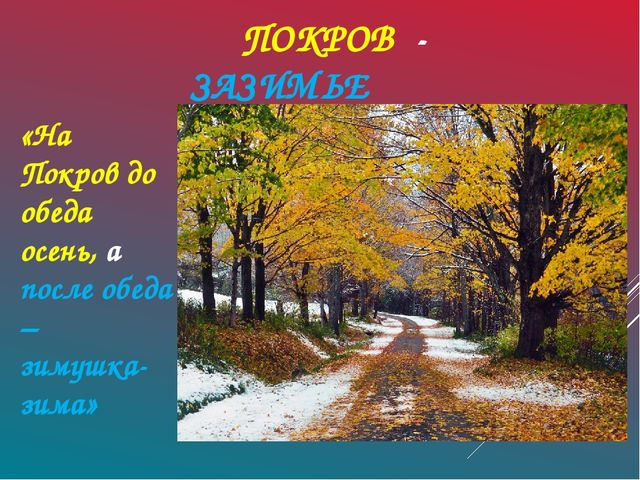 ПОКРОВ - ЗАЗИМЬЕ «На Покров до обеда осень, а после обеда – зимушка-зима»