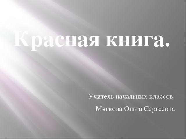 Красная книга. Учитель начальных классов: Мягкова Ольга Сергеевна 2 класс 20...
