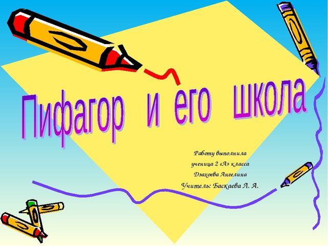 Работу выполнила ученица 2 «А» класса Дзахоева Ангелина Учитель: Баскаева Л. А.