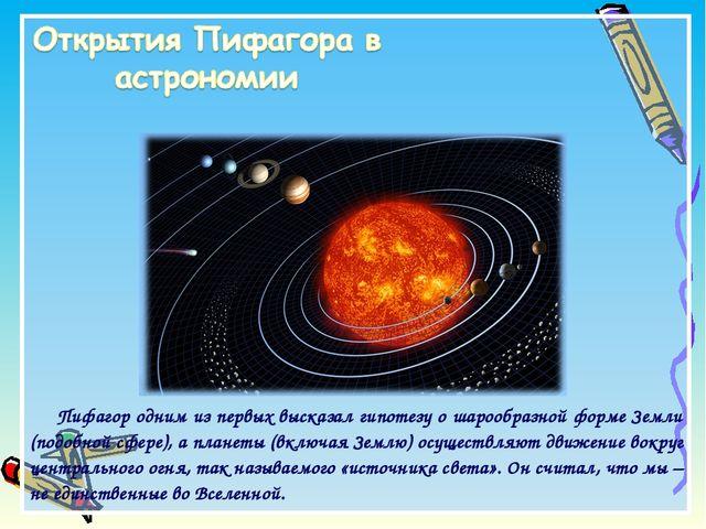 Пифагор одним из первых высказал гипотезу о шарообразной форме Земли (подобно...