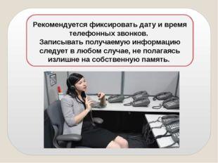 Рекомендуется фиксировать дату и время телефонных звонков. Записывать получа