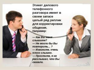 Этикет делового телефонного разговора имеет в своем запасе целый ряд реплик д