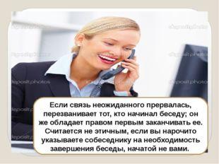 Если связь неожиданного прервалась, перезванивает тот, кто начинал беседу; о