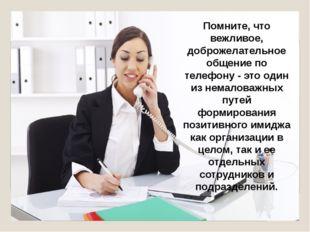 Помните, что вежливое, доброжелательное общение по телефону - это один из нем