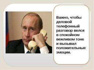 Важно, чтобы деловой телефонный разговор велся в спокойном вежливом тоне и вы