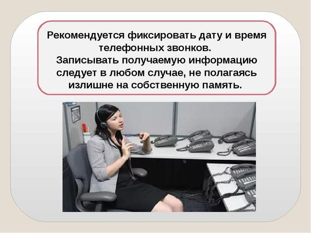 Рекомендуется фиксировать дату и время телефонных звонков. Записывать получа...