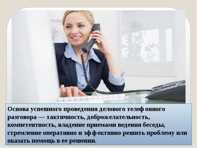 Основа успешного проведения делового телефонного разговора — тактичность, до...