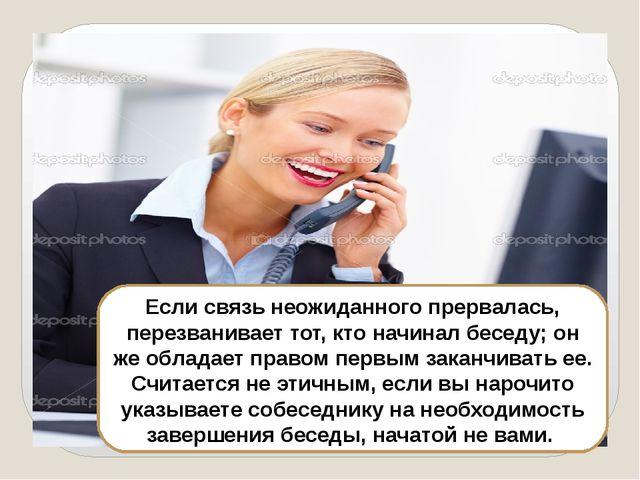 Если связь неожиданного прервалась, перезванивает тот, кто начинал беседу; о...