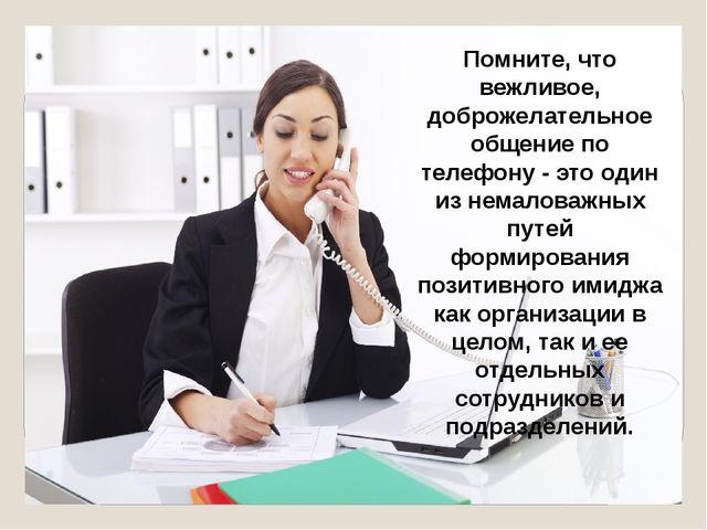 Помните, что вежливое, доброжелательное общение по телефону - это один из нем...