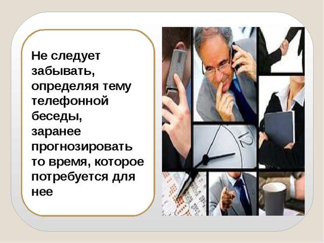 Не следует забывать, определяя тему телефонной беседы, заранее прогнозировать...