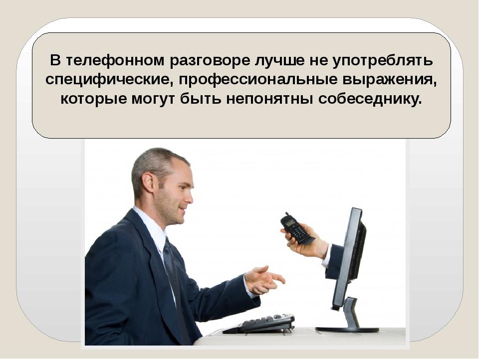 В телефонном разговоре лучше не употреблять специфические, профессиональные в...