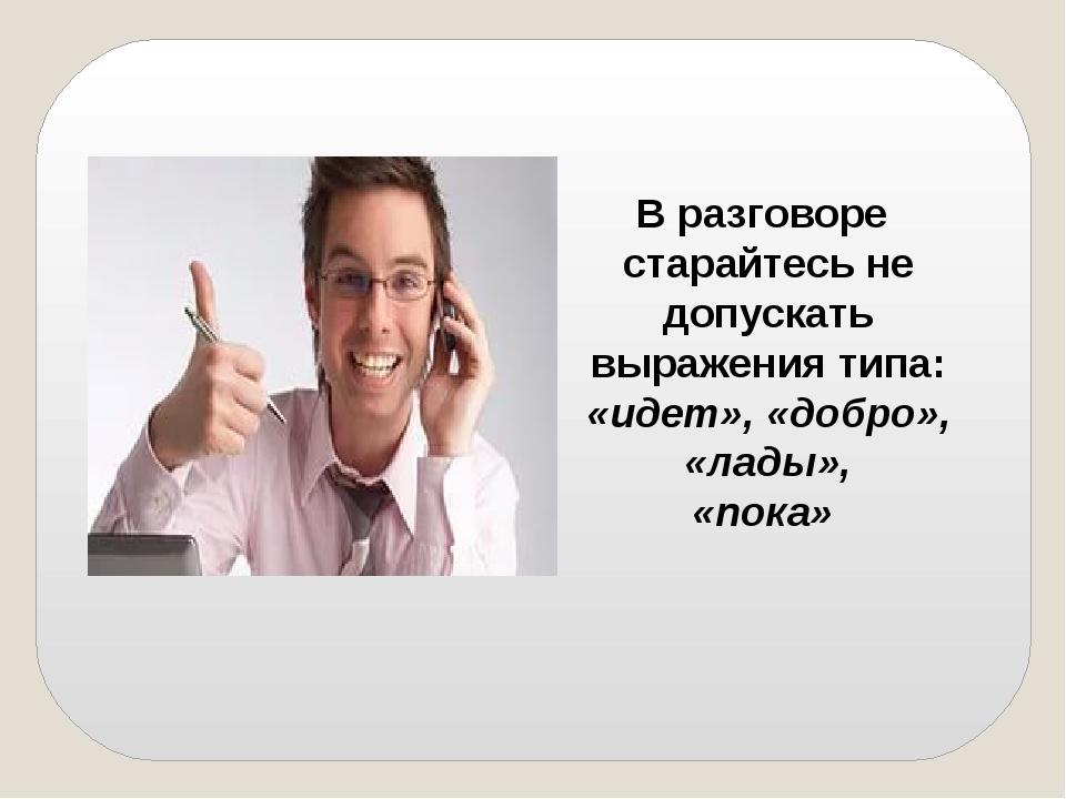 В разговоре старайтесь не допускать выражения типа: «идет», «добро», «лады»,...