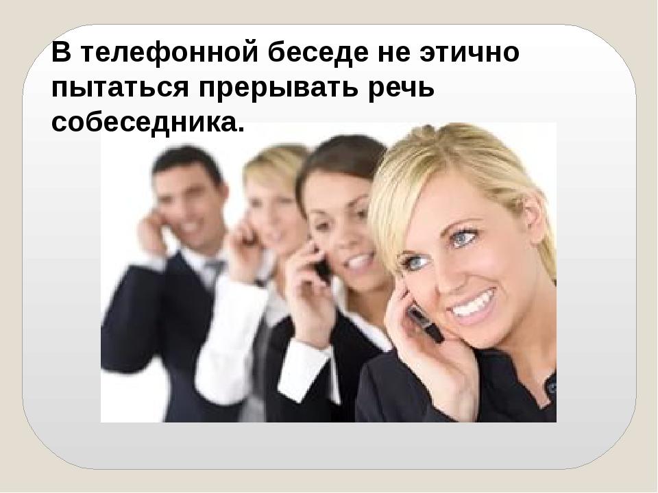 В телефонной беседе не этично пытаться прерывать речь собеседника.