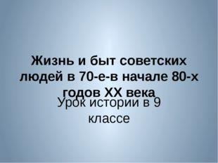 Жизнь и быт советских людей в 70-е-в начале 80-х годов XX века Урок истории в