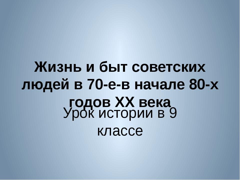 Жизнь и быт советских людей в 70-е-в начале 80-х годов XX века Урок истории в...