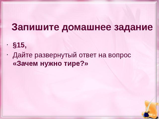 Запишите домашнее задание §15, Дайте развернутый ответ на вопрос «Зачем нужн...