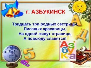г. АЗБУКИНСК Тридцать три родных сестрицы, Писаных красавицы, На одной живут