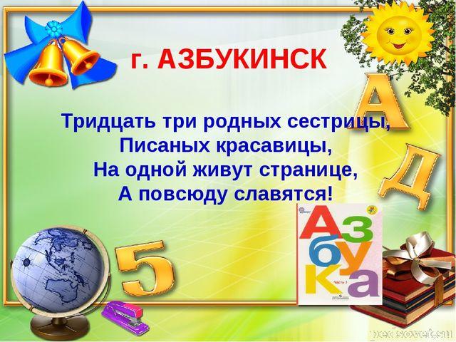г. АЗБУКИНСК Тридцать три родных сестрицы, Писаных красавицы, На одной живут...